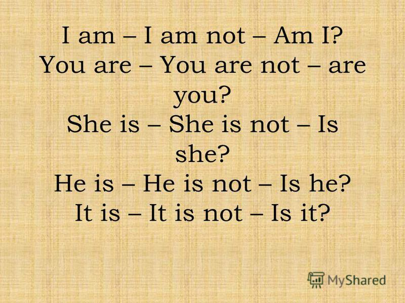 I am – I am not – Am I? You are – You are not – are you? She is – She is not – Is she? He is – He is not – Is he? It is – It is not – Is it?