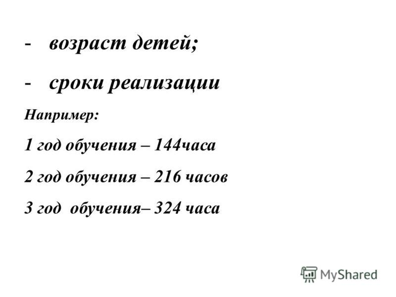 -возраст детей; -сроки реализации Например: 1 год обучения – 144 часа 2 год обучения – 216 часов 3 год обучения– 324 часа