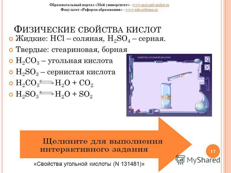17 Ф ИЗИЧЕСКИЕ СВОЙСТВА КИСЛОТ Жидкие: HCl – соляная, H 2 SO 4 – серная. Твердые: стеариновая, борная H 2 CO 3 – угольная кислота H 2 SO 3 – сернистая кислота H 2 CO 3 H 2 O + CO 2 H 2 SO 3 H 2 O + SO 2 17 «Свойства угольной кислоты (N 131481)» Образ