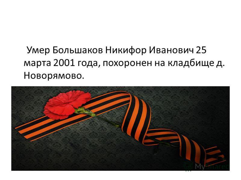 Умер Большаков Никифор Иванович 25 марта 2001 года, похоронен на кладбище д. Новорямово.