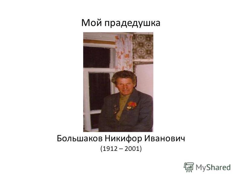 Мой прадедушка Большаков Никифор Иванович (1912 – 2001)