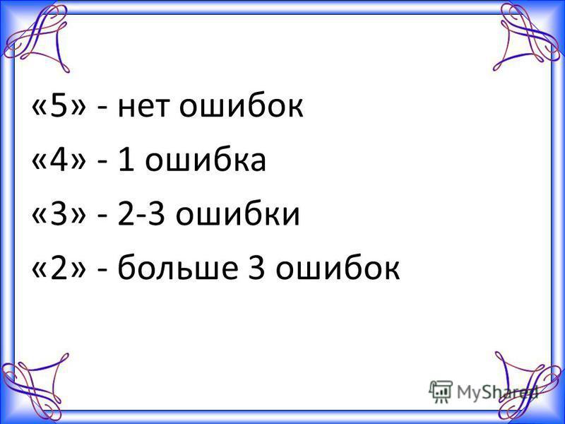 «5» - нет ошибок «4» - 1 ошибка «3» - 2-3 ошибки «2» - больше 3 ошибок