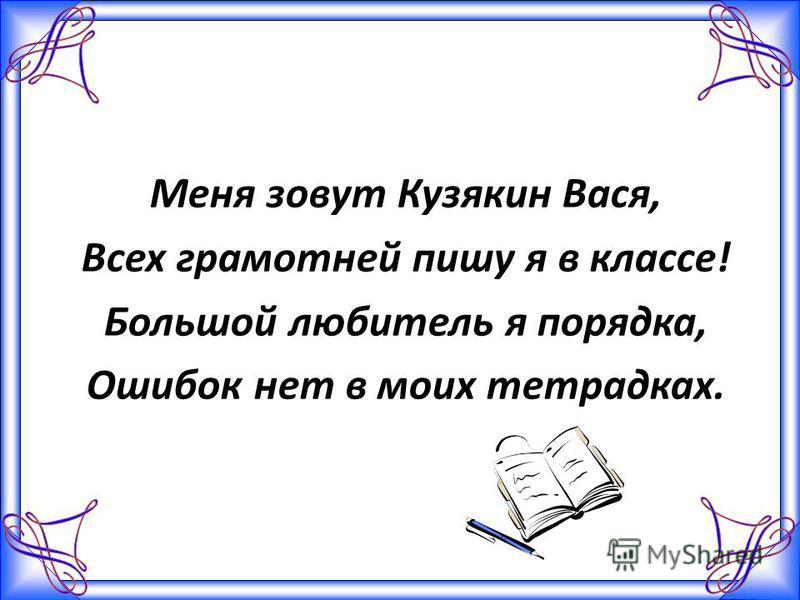 Меня зовут Кузякин Вася, Всех грамотней пишу я в классе! Большой любитель я порядка, Ошибок нет в моих тетрадках.