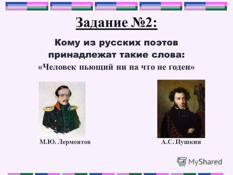 Задание 2: Кому из русских поэтов принадлежат такие слова: «Человек пьющий ни на что не годен» М.Ю. Лермонтов А.С. Пушкин