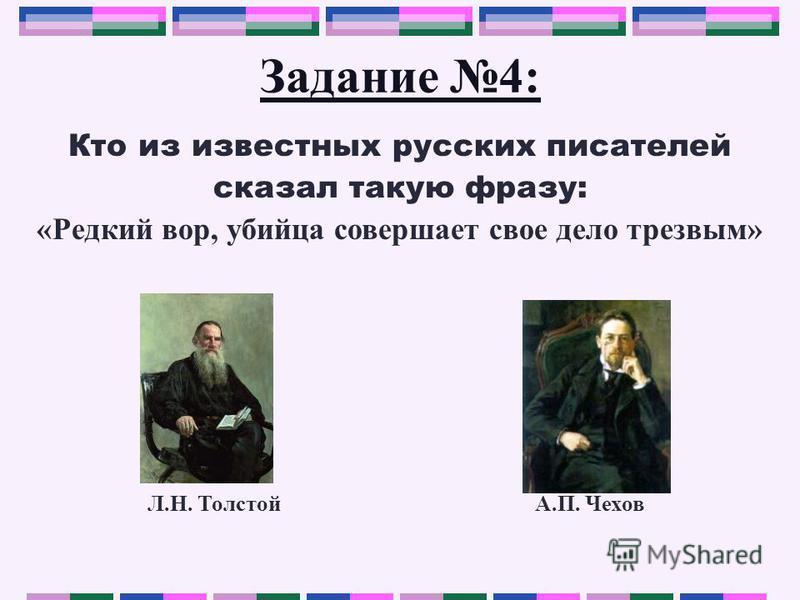Задание 4: Кто из известных русских писателей сказал такую фразу: «Редкий вор, убийца совершает свое дело трезвым» Л.Н. Толстой А.П. Чехов