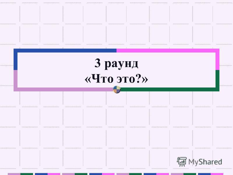 3 раунд «Что это?»