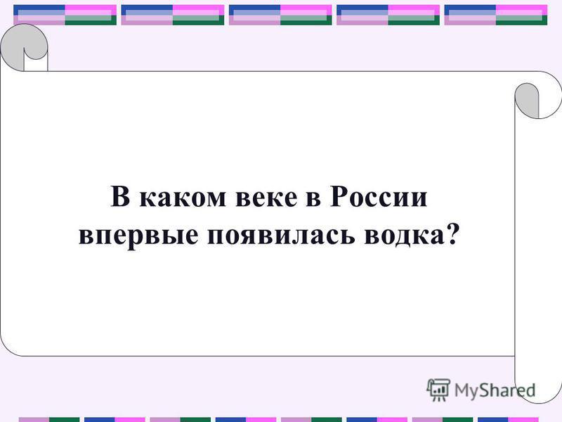 В каком веке в России впервые появилась водка?