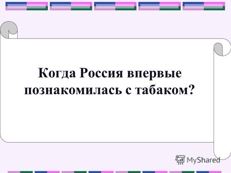 Когда Россия впервые познакомилась с табаком?