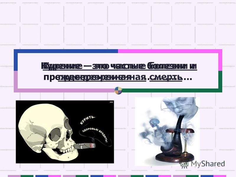 Курение – это частые болезни и преждевременная ………………. Курение – это частые болезни и преждевременная смерть