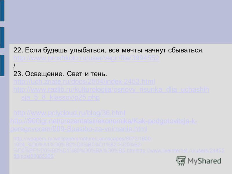 22. Если будешь улыбаться, все мечты начнут сбываться. http://www.proshkolu.ru/user/vegir/file/3994552 / 23. Освещение. Свет и тень. http://uch.znate.ru/docs/2504/index-2453. html http://www.razlib.ru/kulturologija/osnovy_risunka_dlja_uchashih sja_5_