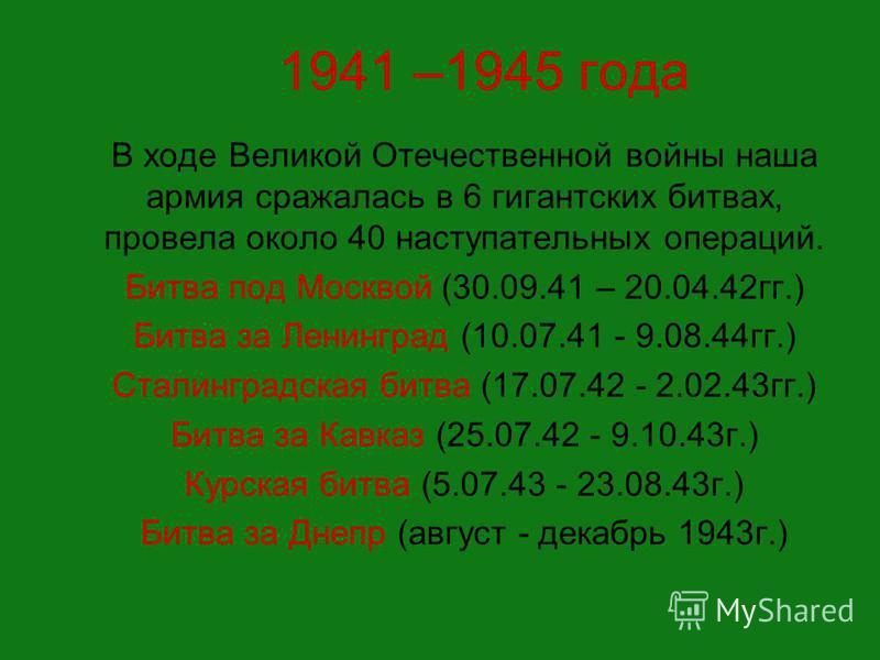 1941 –1945 года В ходе Великой Отечественной войны наша армия сражалась в 6 гигантских битвах, провела около 40 наступательных операций. Битва под Москвой (30.09.41 – 20.04.42 гг.) Битва за Ленинград (10.07.41 - 9.08.44 гг.) Сталинградская битва (17.