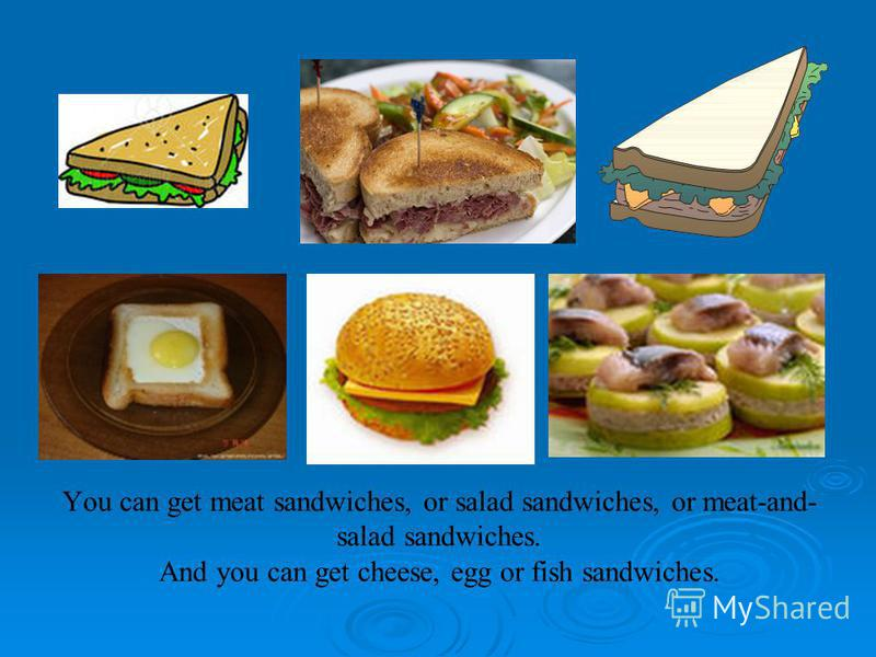 You can get meat sandwiches, or salad sandwiches, or meat-and- salad sandwiches. And you can get cheese, egg or fish sandwiches.