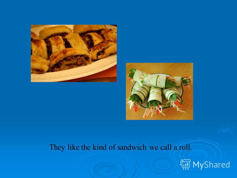 They like the kind of sandwich we call a roll.