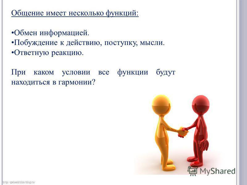 Общение имеет несколько функций: Обмен информацией. Побуждение к действию, поступку, мысли. Ответную реакцию. При каком условии все функции будут находиться в гармонии? http://galaaktika.blog.ru/