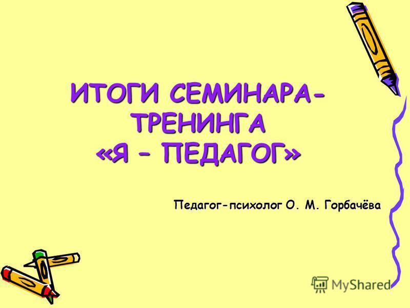 ИТОГИ СЕМИНАРА- ТРЕНИНГА «Я – ПЕДАГОГ» Педагог-психолог О. М. Горбачёва