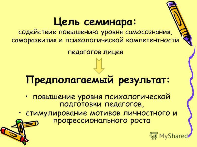 Цель семинара: содействие повышению уровня самосознания, саморазвития и психологической компетентности педагогов лицея Предполагаемый результат: повышение уровня психологической подготовки педагогов, стимулирование мотивов личностного и профессиональ