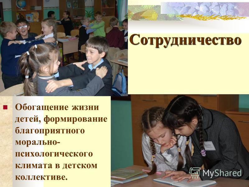 Сотрудничество Обогащение жизни детей, формирование благоприятного морально- психологического климата в детском коллективе.