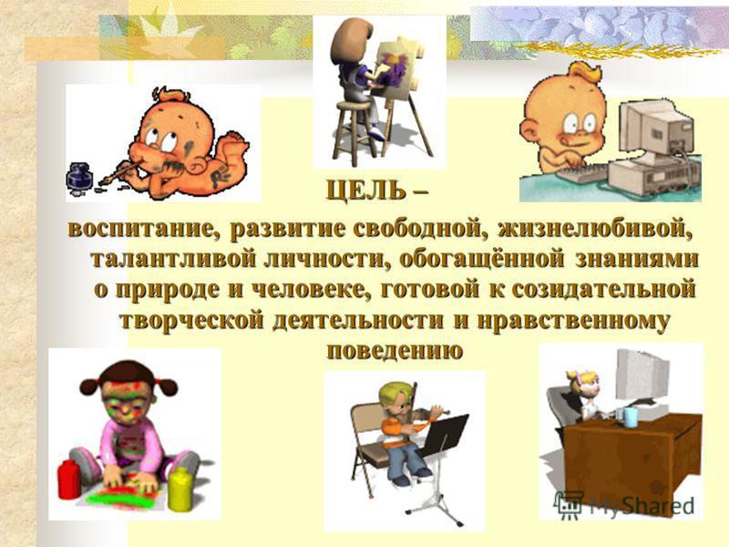 ЦЕЛЬ – воспитание, развитие свободной, жизнелюбивой, талантливой личности, обогащённой знаниями о природе и человеке, готовой к созидательной творческой деятельности и нравственному поведению воспитание, развитие свободной, жизнелюбивой, талантливой