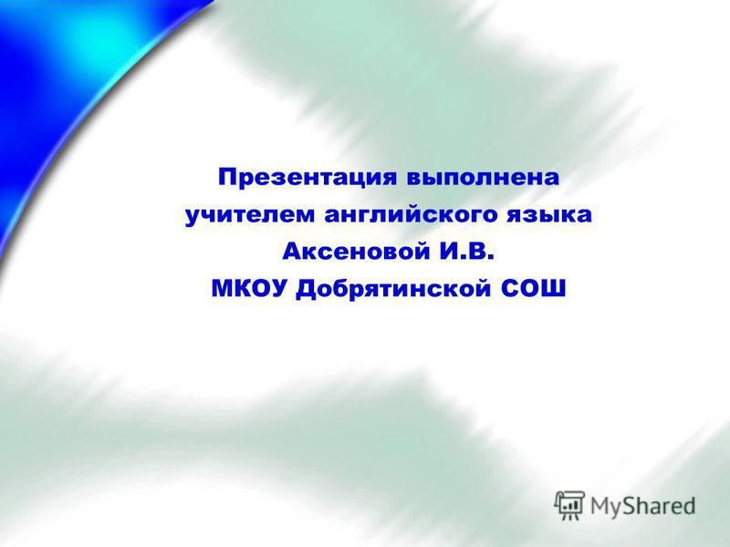 Презентация выполнена учителем английского языка Аксеновой И.В. МКОУ Добрятинской СОШ