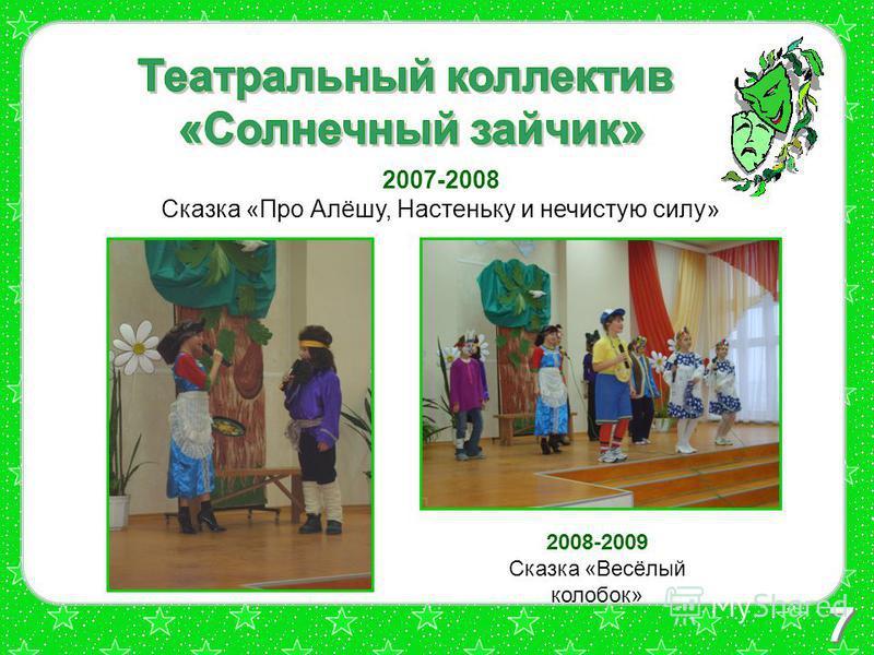 7 2007-2008 Сказка «Про Алёшу, Настеньку и нечистую силу» 2008-2009 Сказка «Весёлый колобок»