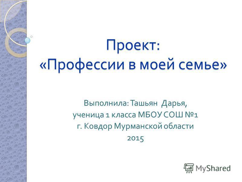 Проект : « Профессии в моей семье » Выполнила : Ташьян Дарья, ученица 1 класса МБОУ СОШ 1 г. Ковдор Мурманской области 2015