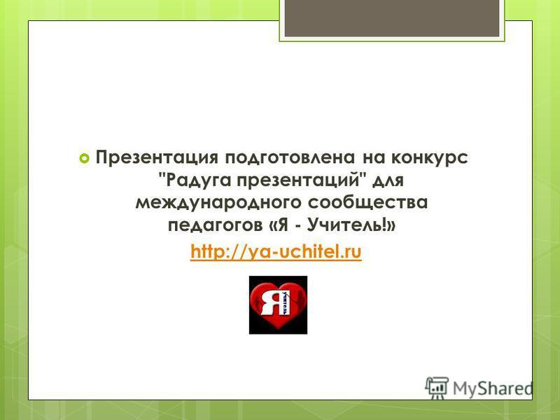 Презентация подготовлена на конкурс Радуга презентаций для международного сообщества педагогов «Я - Учитель!» http://ya-uchitel.ru