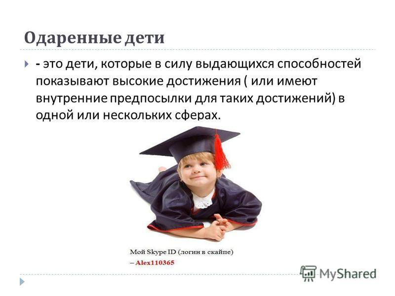 Одаренные дети - это дети, которые в силу выдающихся способностей показывают высокие достижения ( или имеют внутренние предпосылки для таких достижений ) в одной или нескольких сферах.
