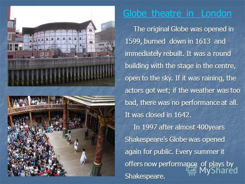 Globe_theatre_in London The original Globe was opened in 1599, burned down in 1613 and immediately rebuilt. It was a round building with the stage in the centre, open to the sky. If it was raining, the actors got wet; if the weather was too bad, ther