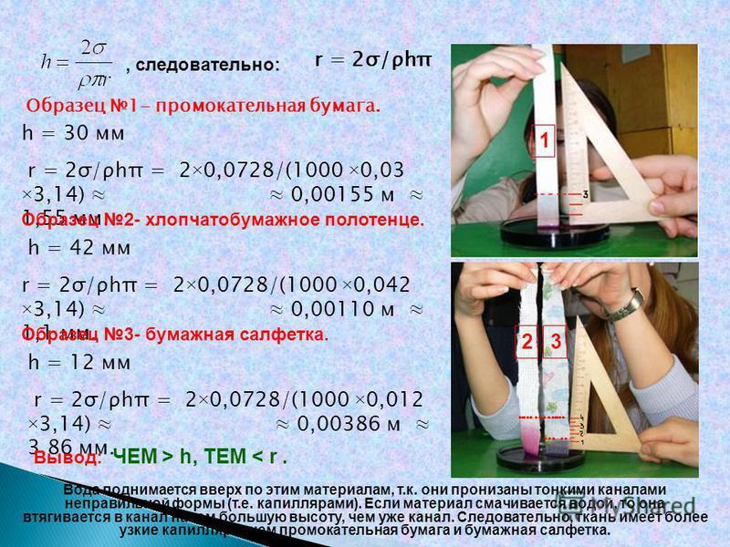 Образец 1- промокательная бумага. h = 30 мм r = 2σ/ρhπ = 2×0,0728/(1000 ×0,03 ×3,14) 0,00155 м 1,55 мм. 1 23 Образец 2- хлопчатобумажное полотенце. h = 42 мм r = 2σ/ρhπ = 2×0,0728/(1000 ×0,042 ×3,14) 0,00110 м 1,1 мм. h = 12 мм r = 2σ/ρhπ = 2×0,0728/