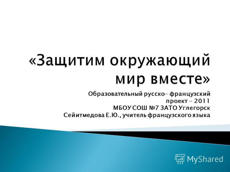 Образовательный русско- французский проект - 2011 МБОУ СОШ 7 ЗАТО Углегорск Сейитмедова Е.Ю., учитель французского языка