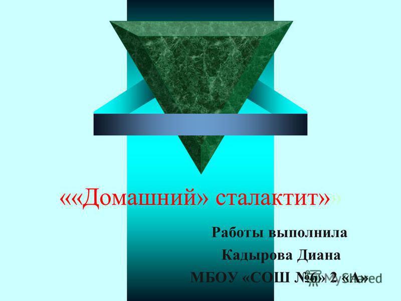 ««Домашний» сталактит»» Работы выполнила Кадырова Диана МБОУ «СОШ 6» 2 «А»