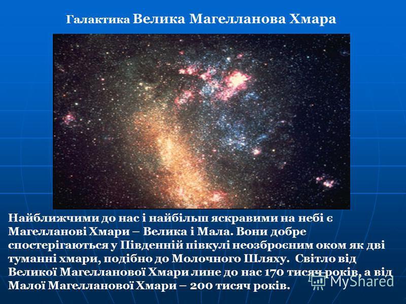 Найближчими до нас і найбільш яскравими на небі є Магелланові Хмари – Велика і Мала. Вони добре спостерігаються у Південній півкулі неозброєним оком як дві туманні хмари, подібно до Молочного Шляху. Світло від Великої Магелланової Хмари лине до нас 1