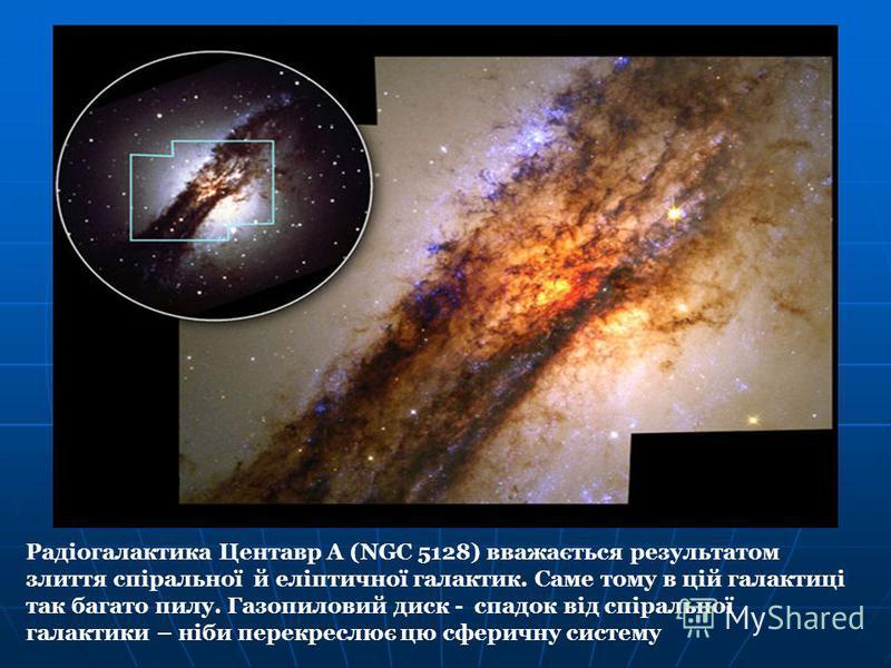 Радіогалактика Центавр А (NGC 5128) вважається результатом злиття спіральної й еліптичної галактик. Саме тому в цій галактиці так багато пилу. Газопиловий диск - спадок від спіральної галактики – ніби перекреслює цю сферичну систему