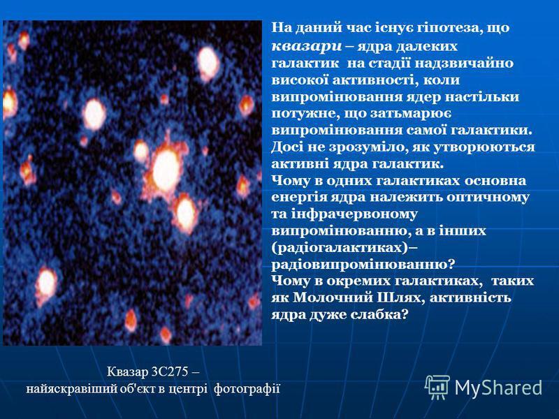 На даний час існує гіпотеза, що квазари – ядра далеких галактик на стадії надзвичайно високої активності, коли випромінювання ядер настільки потужне, що затьмарює випромінювання самої галактики. Досі не зрозуміло, як утворюються активні ядра галактик