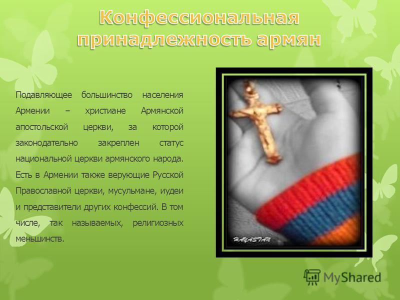 Подавляющее большинство населения Армении – христиане Армянской апостольской церкви, за которой законодательно закреплен статус национальной церкви армянского народа. Есть в Армении также верующие Русской Православной церкви, мусульмане, иудеи и пред