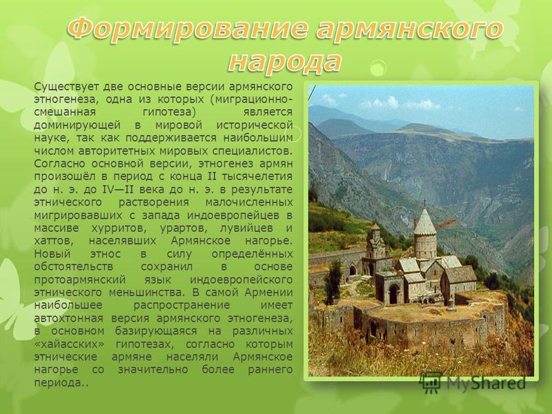 Существует две основные версии армянского этногенеза, одна из которых (миграционной- смешанная гипотеза) является доминирующей в мировой исторической науке, так как поддерживается наибольшим числом авторитетных мировых специалистов. Согласно основной