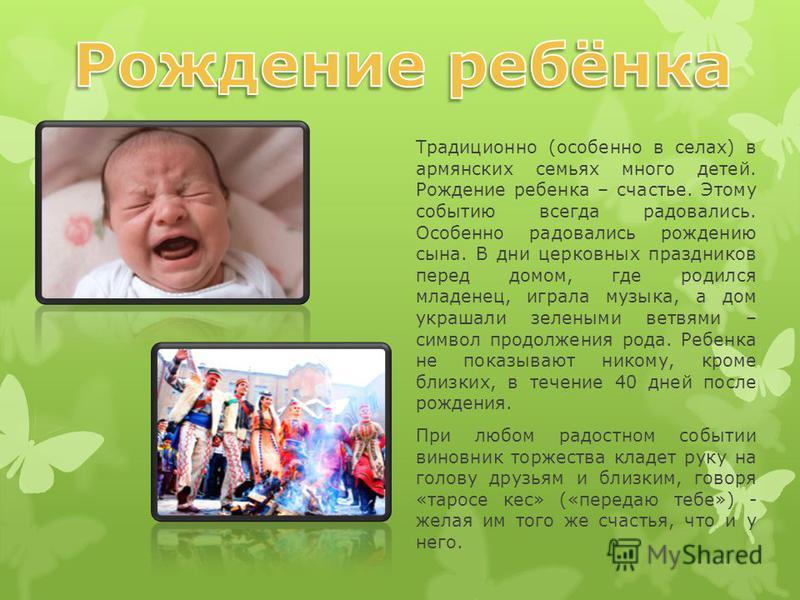 Традиционно (особенно в селах) в армянских семьях много детей. Рождение ребенка – счастье. Этому событию всегда радовались. Особенно радовались рождению сына. В дни церковных праздников перед домом, где родился младенец, играла музыка, а дом украшали