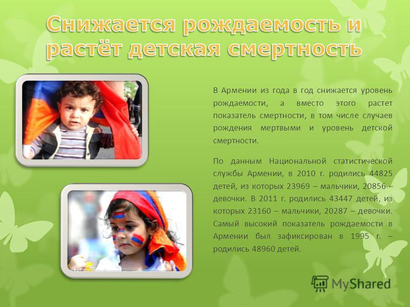 В Армении из года в год снижается уровень рождаемости, а вместо этого растет показатель смертности, в том числе случаев рождения мертвыми и уровень детской смертности. По данным Национальной статистической службы Армении, в 2010 г. родились 44825 дет