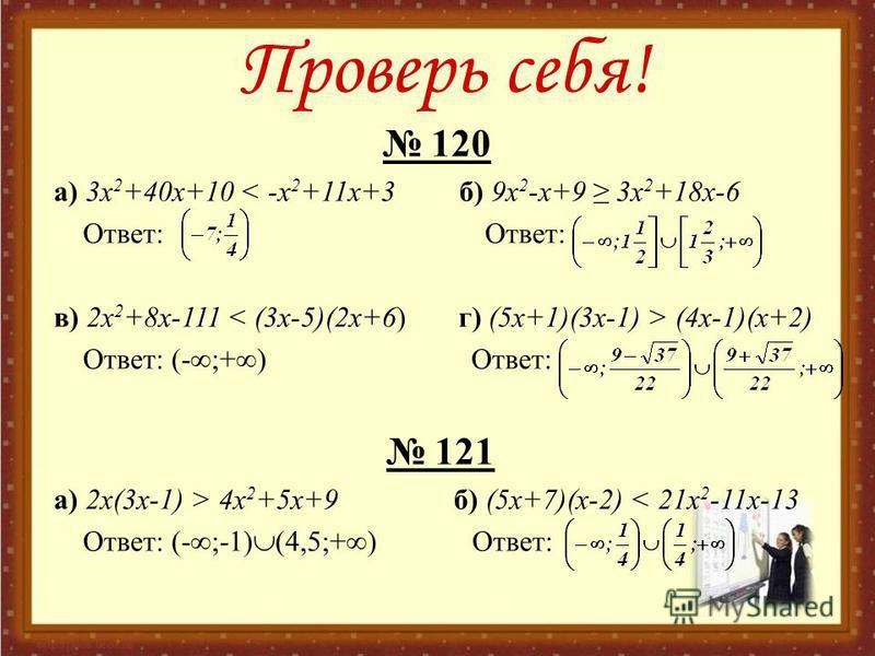 Проверь себя! 120 a) 3x 2 +40x+10 < -x 2 +11x+3 б) 9x 2 -x+9 3x 2 +18x-6 Ответ: Ответ: в) 2x 2 +8x-111 (4x-1)(x+2) Ответ: (- ;+ ) Ответ: 121 a) 2x(3x-1) > 4x 2 +5x+9 б) (5 х+7)(х-2) < 21x 2 -11x-13 Ответ: (- ;-1) (4,5;+ ) Ответ: