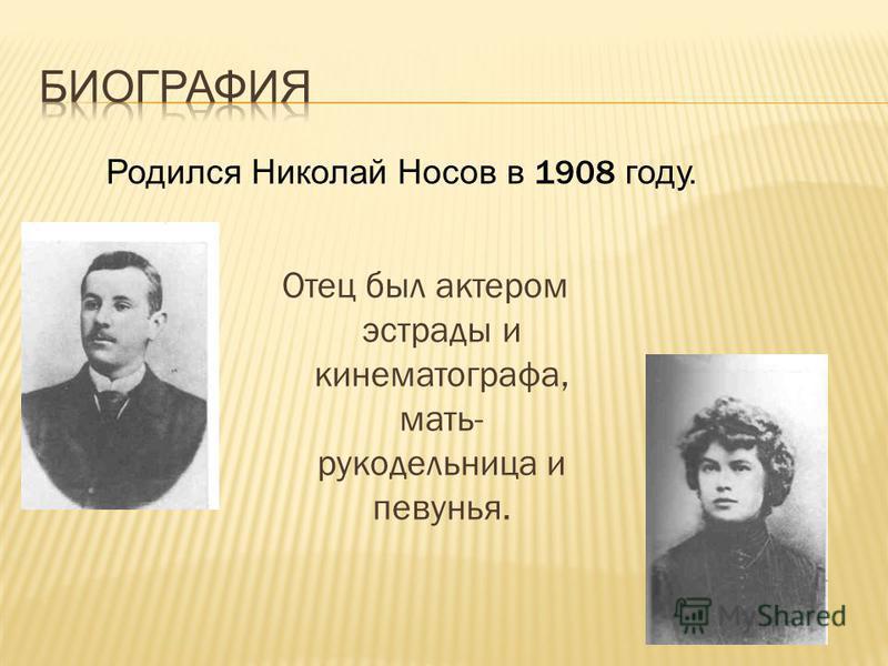 Отец был актером эстрады и кинематографа, мать- рукодельница и певунья. Родился Николай Носов в 1908 году.