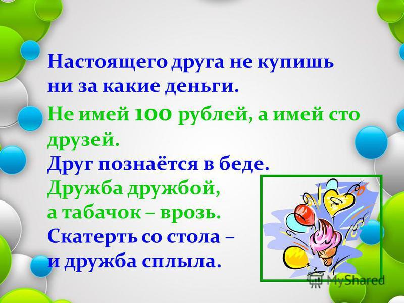 Настоящего друга не купишь ни за какие деньги. Не имей 100 рублей, а имей сто друзей. Друг познаётся в беде. Дружба дружбой, а табачок – врозь. Скатерть со стола – и дружба сплыла.