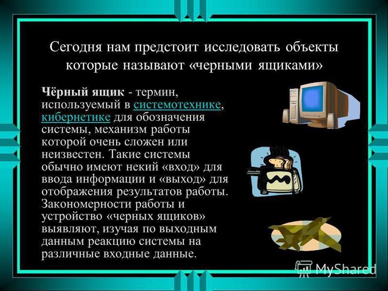 Сегодня нам предстоит исследовать объекты которые называют «черными ящиками» Чёрный ящик - термин, используемый в системотехнике, кибернетике для обозначения системы, механизм работы которой очень сложен или неизвестен. Такие системы обычно имеют нек