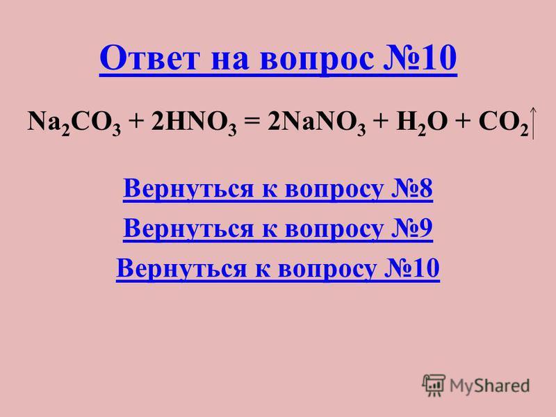Ответ на вопрос 10 Na 2 CO 3 + 2HNO 3 = 2NaNO 3 + H 2 O + CO 2 Вернуться к вопросу 8 Вернуться к вопросу 9 Вернуться к вопросу 10