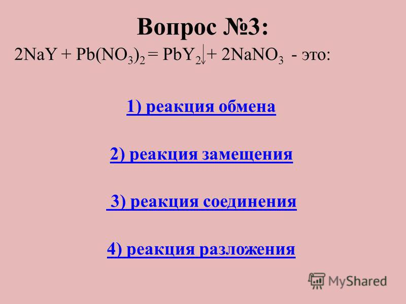 Вопрос 3: 2NaY + Pb(NO 3 ) 2 = PbY 2 + 2NaNO 3 - это: 1) реакция обмена 2) реакция замещения 3) реакция соединения 4) реакция разложения