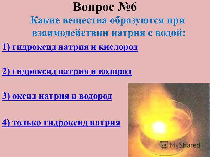 Вопрос 6 Какие вещества образуются при взаимодействии натрия с водой: 1) гидроксид натрия и кислород 2) гидроксид натрия и водород 3) оксид натрия и водород 4) только гидроксид натрия