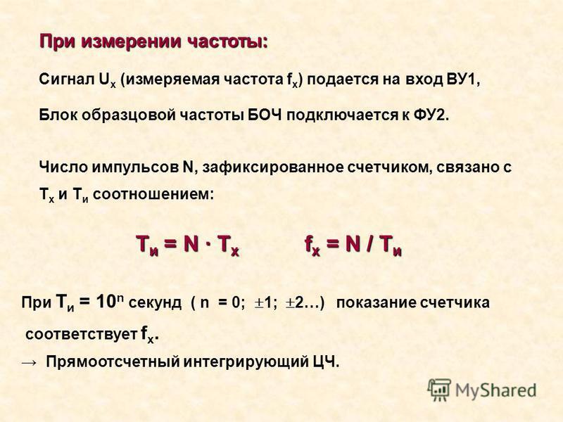 При измерении частоты: Сигнал U x (измеряемая частота f x ) подается на вход ВУ1, Блок образцовой частоты БОЧ подключается к ФУ2. Число импульсов N, зафиксированное счетчиком, связано с T x и T и соотношением: T и = N · T x f x = N / T и При Т и = 10