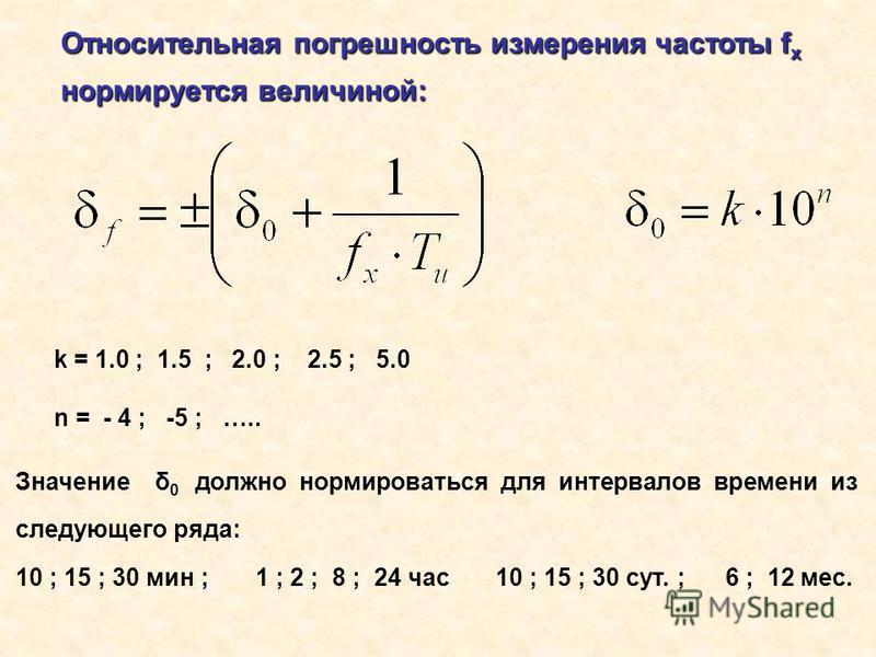Относительная погрешность измерения частотыf x Относительная погрешность измерения частоты f x нормируется величиной: k = 1.0 ; 1.5 ; 2.0 ; 2.5 ; 5.0 n = - 4 ; -5 ; ….. Значение δ 0 должно нормироваться для интервалов времени из следующего ряда: 10 ;