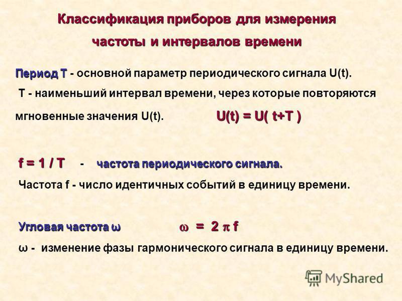 Период Т Период Т - основной параметр периодического сигнала U(t). U(t) = U( t+T ) Т - наименьший интервал времени, через которые повторяются мгновенные значения U(t). U(t) = U( t+T ) Классификация приборов для измерения частоты и интервалов времени