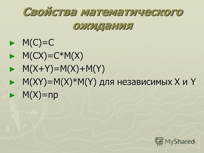 9 Свойства математического ожидания М(С)=С М(С)=С М(СХ)=С*М(Х) М(СХ)=С*М(Х) М(X+Y)=M(X)+M(Y) М(X+Y)=M(X)+M(Y) М(XY)=M(X)*M(Y) для независимых X и Y М(XY)=M(X)*M(Y) для независимых X и Y M(X)=np M(X)=np
