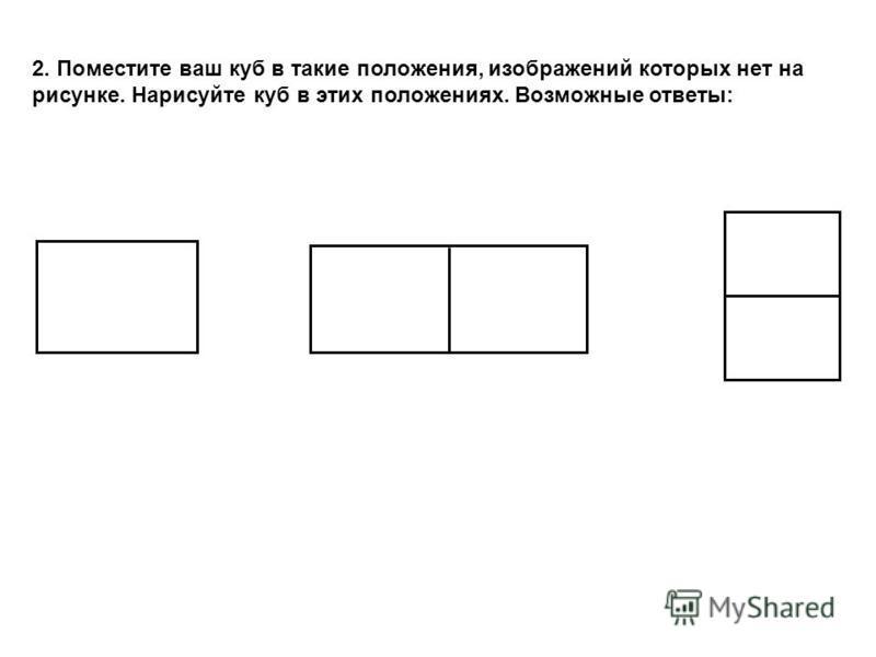 2. Поместите ваш куб в такие положения, изображений которых нет на рисунке. Нарисуйте куб в этих положениях. Возможные ответы: